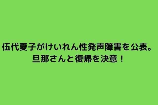 伍代夏子がけいれん性発声障害を公表。旦那さんと復帰を決意!