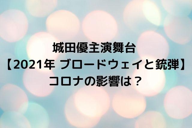 城田優主演舞台 【2021年 ブロードウェイと銃弾】コロナの影響は?