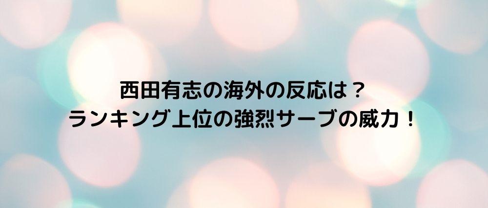 西田有志の海外の反応は? ランキング上位の強烈サーブの威力!