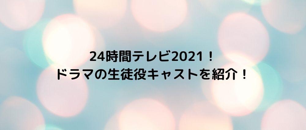 24時間テレビ2021!ドラマの生徒役キャストを紹介!
